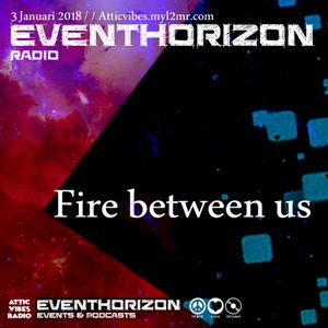 Fire between us - Eventhorizon Radio 3-1-2018