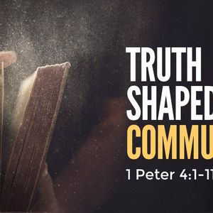 Truth Shaped Community [1 Peter 4:1-11]