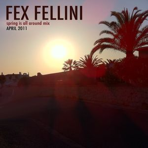FEX FELLINI - Spring Is All Around - Mix (April 2011)