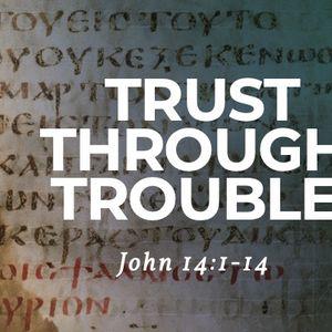 Trust Through Trouble [John 14:1-15]