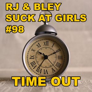 Time Out: RJ & Bley Suck at Girls ep 98