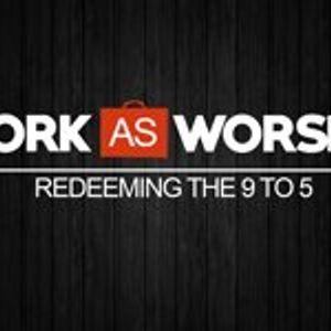 Work as Worship: Week 7, May 31, 2015
