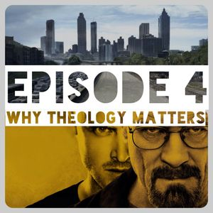 Episode 004: Why Theology Matters