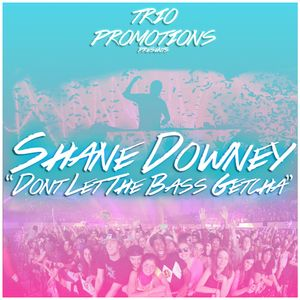 Trio Promotions Presents: Shane Downey - Dont Let The Bass Getcha