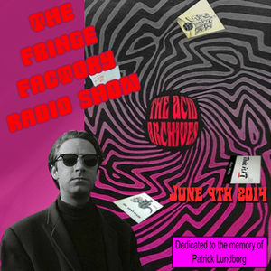 The Fringe Factory Radio Show, June 9th 2013 -  dedicated to the memory of  Patrick Lundborg
