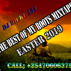 DJ DICKE 254 THE BEST OF MY ROOTS MIXTAPE -EASTER 2019[ 0706063751