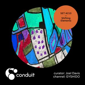 Conduit Set #210   Shifting Elements (curated by Joel Davis) [GYSHIDO]