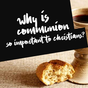 Why is Communion so important?