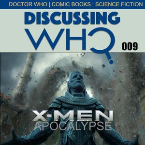 Discussing Who Episode 009 Review of X-MEN Apocalypse