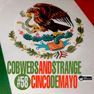 COBWEBS AND STRANGE #58: CINCO DE MAYO (2018-05--08)