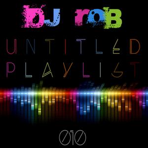 Untitled Playlist 010: Mixed By DJ Rob