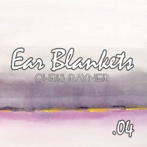Ear Blankets Volume 04 - Mixed by Chris Rayner