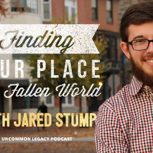 Finding Your Place in a Fallen World – with Jared Stump