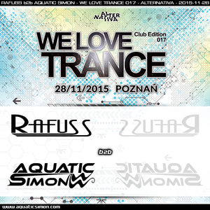 2015-11-28 - Rafuss b2b Aquatic Simon - We Love Trance CE 017 with ReOrder (Alternativa Club-Poznan)