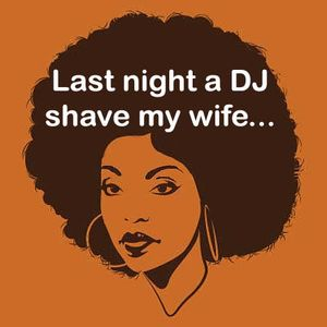 Last night a DJ shave my wife...