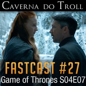 FastCast #27 - Game of Thrones S04E07