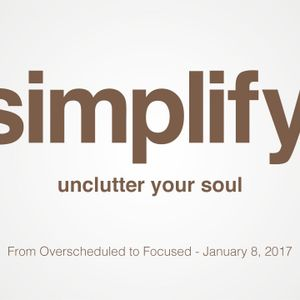 Simplify - From Over Scheduled to Focused (Jan. 8, 2017)