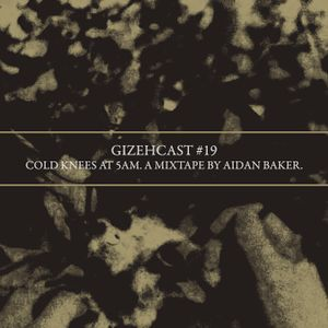 Gizehcast #19 / Cold Knees at 5am. A mixtape by Aidan Baker