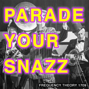 """Frequency Theory 1709 """"Parade Your Snazz"""""""
