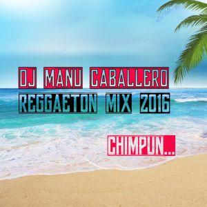 REGGAETON MIX 2016 DJ MANU CABALLERO ***CHIMPUN***