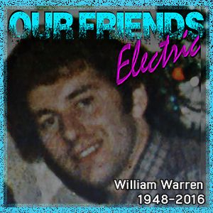 Our Friends Electric: 20th July 2016  [Memorial Special for William Warren]