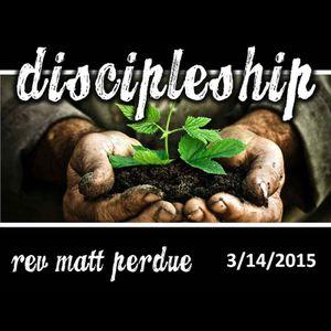 3-14-15 Discipleship - Pastor Matt Perdue