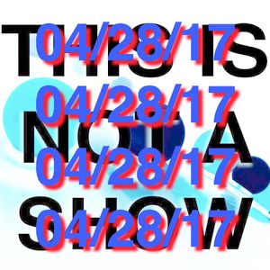This Is Not A Show - 04/28/17