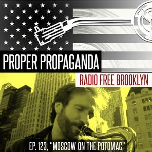 "Proper Propaganda Ep. 123, ""Moscow on the Potomac"""