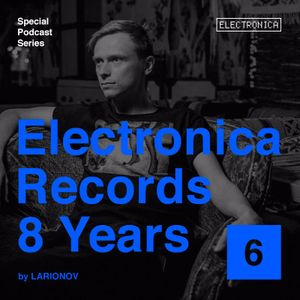 Electronica Records – 8 Years: Episode 6 by Larionov