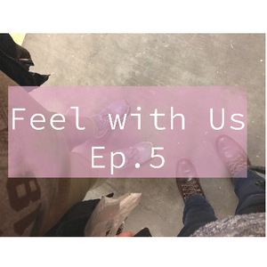 Feel with Us- Episode 5: Literally A Show About Our Feelings