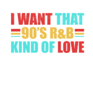 I want that 90's R&B kind of love