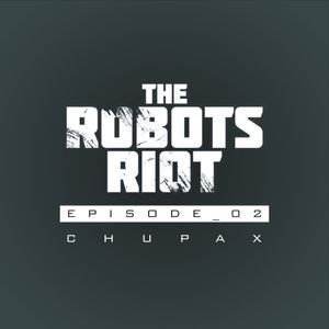 The Robots Riot: Episode 02 - Chupax