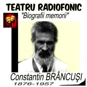 BIOGRAFII MEMORII Constantin BRÂNCUŞI -teatru radiofonic-