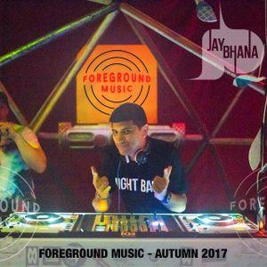 Jay Bhana - Foreground Music Mix - Autumn 2017