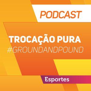 Trocação Pura: Ouça o podcast Ground and Pound #40