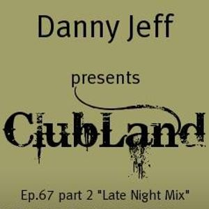 """Danny Jeff presents ClubLand episode 67 part 2 """"Late Night Mix"""""""