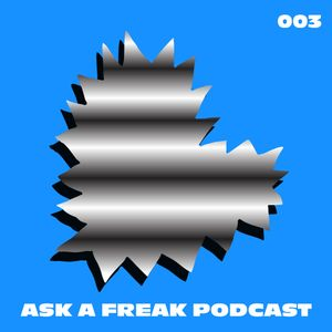 Ask A Freak Podcast 003
