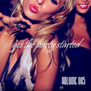 Get The Party Started - Volume 005