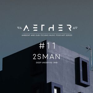 AETHER Guest Mix #11 - 2SMAN [ Deep Under KG ] (Ambient / Dub Techno)
