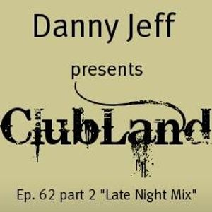 """Danny Jeff presents ClubLand Ep. 62  part 2 """"Late Night Mix"""""""