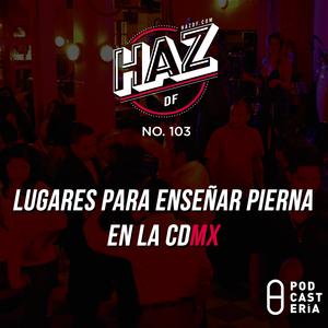 HazDF No. 103 - Lugares para enseñar pierna en la CDMX