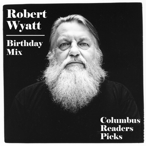 ROBERT WYATT BIRTHDAY MIX - COLUMBUS READERS PICKS