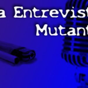 Especial Entrevista Mutante Podcast.