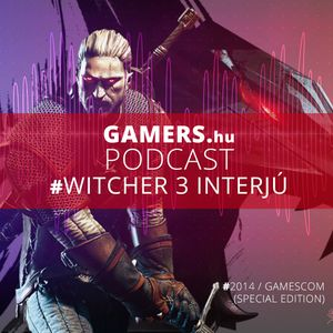 GAMERS.hu Podcast - The Witcher 3 - Wild Hunt Gamescom 2014 Special Edition