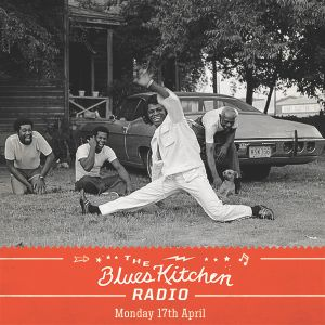 THE BLUES KITCHEN RADIO: 17 APRIL 2017
