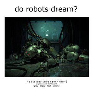 Do Robots Dream? [session 073]