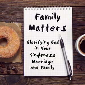 Family Matters: Glorifying God in Your Marriage-Part 1
