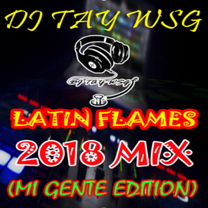 DJ TAY WSG - LATINS FLAMES MIX 2018 (MI GENTE EDITION)