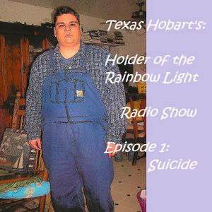 Texas Hobart's: Holder of the Rainbow Light Radio Show Episode 1: Suicide