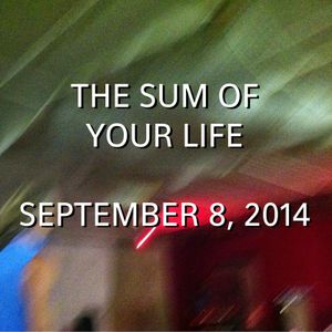The Sum Of Your Life September 8, 2014